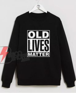Old Lives Matter Funny Birthday Gift Shirt Sweatshirt – Funny Sweatshirt