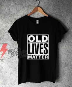 Old Lives Matter Funny Birthday Gift Shirt T-shirt - Funny Shirt