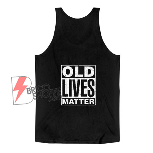 Old Lives Matter Funny Birthday Gift Shirt Tank Top - Funny Tank Top