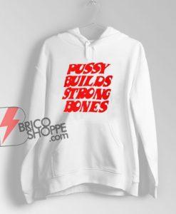 Pussy Builds Strong Bones Hoodie - Funny Hoodie On Sale