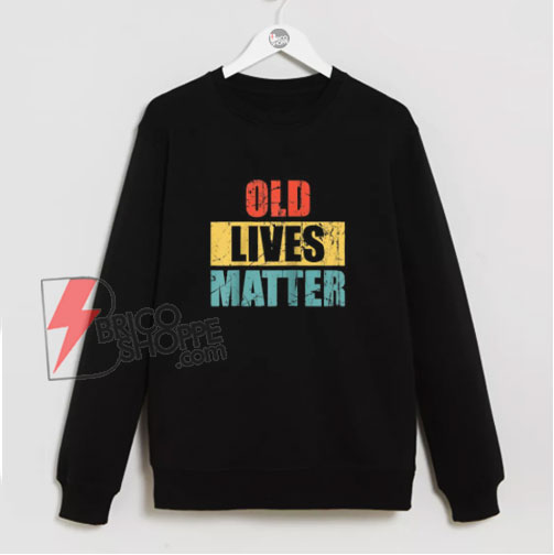 Vintage old lives matter Sweatshirt - Funny Sweatshirt On Sale