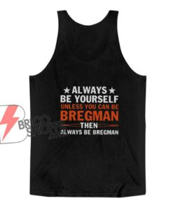Always Be Yourself Unless You Can Be Bregman Tank Top - Funny Tank Top On Sale