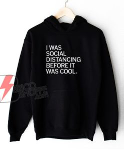 I WAS SOCIAL DISTANCING BEFORE IT WAS COOL Hoodie - Funny Hoodie On Sale