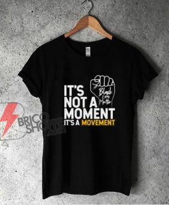 It's Not A Moment It's A Movement Support Black Lives Matter Shirt - Funny Shirt