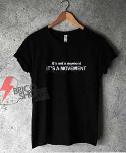 It's not a Moment It's a Movement - T-Shirt - Funny Shirt On Sale