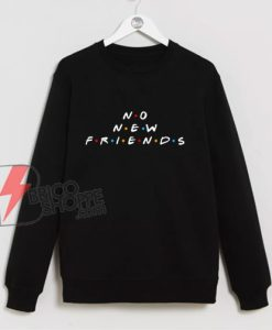 NO NEW FRIENDS Sweatshirt – Parody Sweatshirt – Funny Sweatshirt On Sale