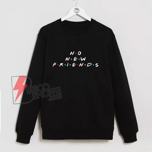 NO NEW FRIENDS Sweatshirt – Parody Sweatshirt – Funny Sweatshirt On Sale