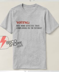 VOTE! Voting 100% more effective than complaining on the internet T-shirt - Funny Shirt On Sale