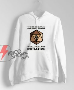 When Someone Attacks One Party Member We All Roll For Initiative Hoodie - Funny Hoodie On Sale