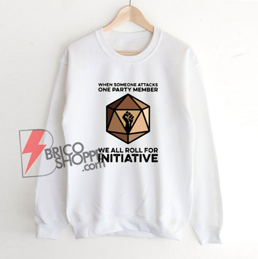 When Someone Attacks One Party Member We All Roll For Initiative Sweatshirt – Funny Sweatshirt On Sale