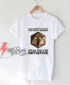 When Someone Attacks One Party Member We All Roll For Initiative T-Shirt - Funny Shirt On Sale