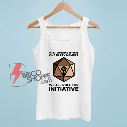 When Someone Attacks One Party Member We All Roll For Initiative Tank Top - Funny Tank Top On Sale