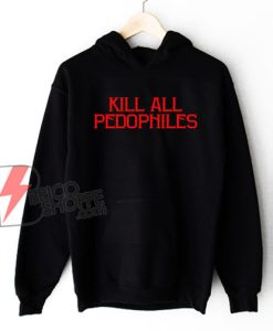 Kill All Pedophiles Hoodie - Funny Hoodie On Sale
