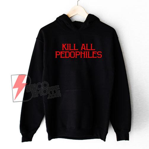 Kill All Pedophiles Hoodie - Funny Hoodie On Sale
