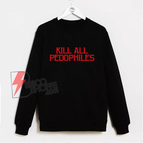 Kill All Pedophiles Sweatshirt – Funny Sweatshirt On Sale