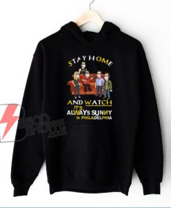 Stay at home and watch Its Always Sunny in Philadelphia Hoodie - Funny Hoodie On Sale