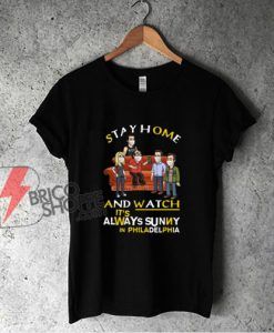 Stay at home and watch Its Always Sunny in Philadelphia T-Shirt - Funny Shirt On Sale