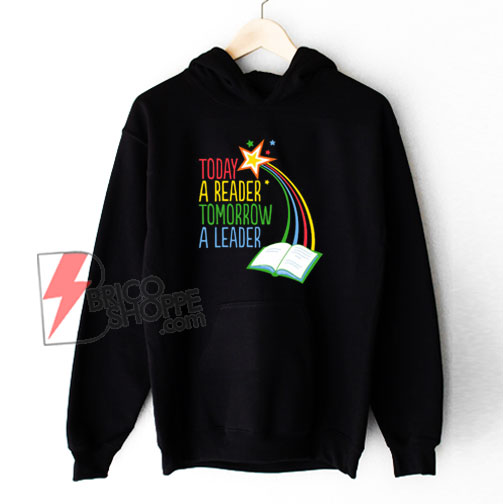 Today A Reader Tomorrow A Leader Hoodie – Funny Hoodie On Sale