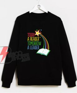 Today A Reader Tomorrow A Leader Sweatshirt - Funny Sweatshirt On Sale