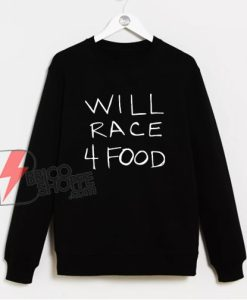 WILL RACE 4 FOOD Sweatshirt - Funny Sweatshirt On Sale
