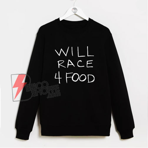 WILL RACE 4 FOOD Sweatshirt - Funny Sweatshirt On Sale
