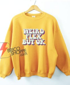 Weird Flex But Ok Sweatshirt - Funny Sweatshirt On Sale