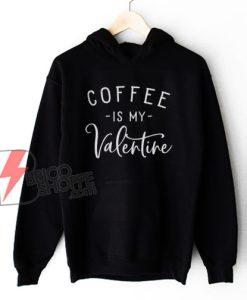 Coffee Is My Valentine Hoodie - Coffee Lovers Hoodie - Funny Valentine's Hoodie - Valentine's Day Hoodie - Funny Coffee Hoodie