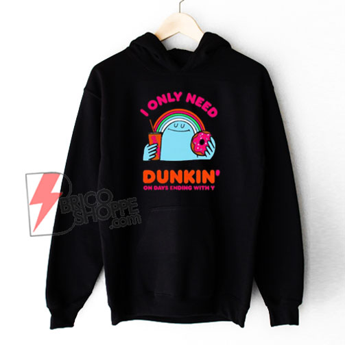 I Only Need Dunkin On Days Ending With You Hoodie - Funny Hoodie On Sale