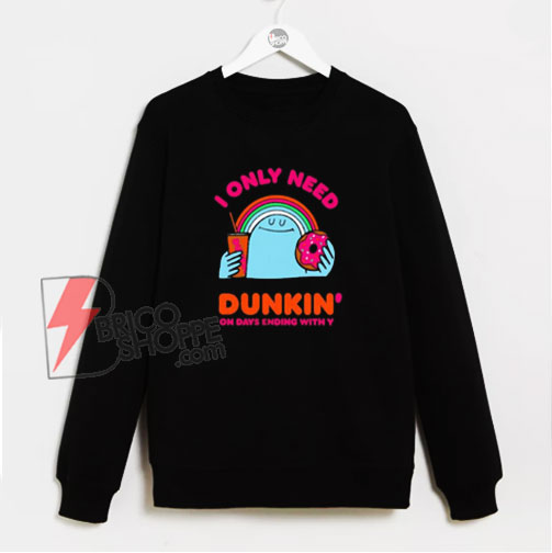 I Only Need Dunkin On Days Ending With You Sweatshirt - Funny Sweatshirt On Sale