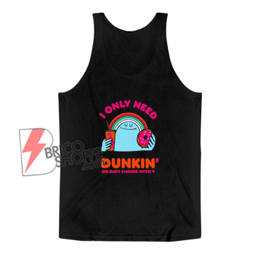 I Only Need Dunkin On Days Ending With You Tank Top - Funny Tank Top On Sale