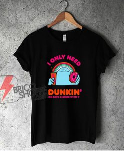 I Only Need Dunkin On Days Ending With You T-shirt - Funny Shirt On Sale