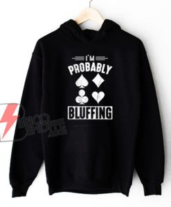 I'm Probably Bluffing Poker Distressed Hoodie - Funny Hoodie On Sale
