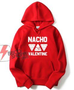Nacho Valentine Hoodie - Parody Hoodie - Funny Hoodie