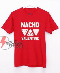 Nacho Valentine Shirt - Parody Shirt - Funny Shirt
