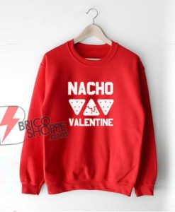 Nacho Valentine Sweatshirt - Parody Sweatshirt - Funny Sweatshirt