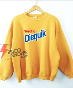 Need To Diequik Sweatshirt - Funny Sweatshirt On Sale