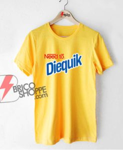 Need To Diequik T-Shirt - Funny Shirt On Sale