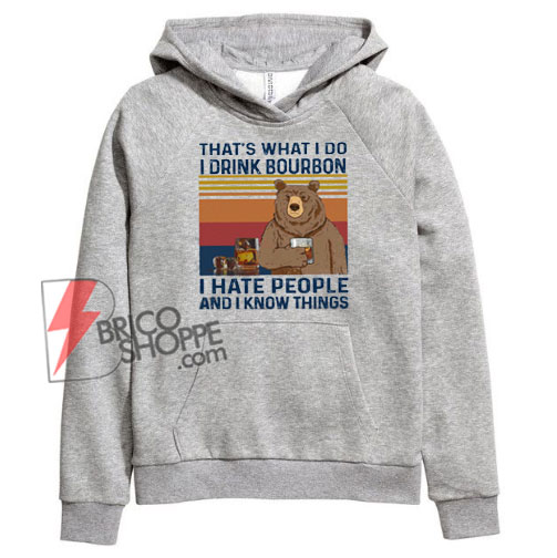 That's What I Do I Drink Bourbon I Hate People And I Know Things Funny Vintage Bear Hoodie - Funny Hoodie On Sale
