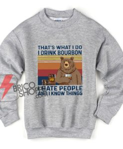 That's What I Do I Drink Bourbon I Hate People And I Know Things Funny Vintage Bear Sweatshirt - Funny Sweatshirt On Sale