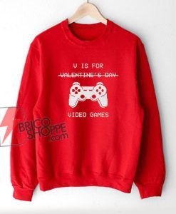 V Is For Video Games – Valentine's Day Sweatshirt – Parody Sweatshirt – Funny Sweatshirt On Sale