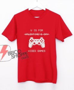 V Is For Video Games - Valentine's Day Shirt - Parody Shirt - Funny Shirt On Sale