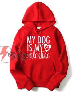 my dog is my valentine - dog lover Hoodie - valentines day Hoodie - funny valentines - funny dog Hoodie