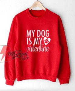my dog is my valentine - dog lover Sweatshirt - valentines day Sweatshirt - funny valentines - funny dog Sweatshirt