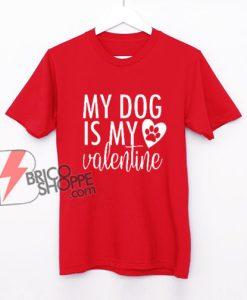 my dog is my valentine - dog lover shirt - valentines day shirt - funny valentines - funny dog shirt