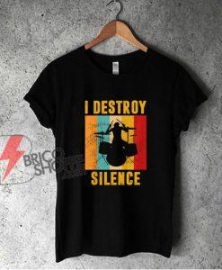 I Destroy Silence T-Shirt – Funny Shirt On Sale