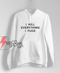 I KILL EVERYTHING I FUCK Hoodie - Funny Hoodie