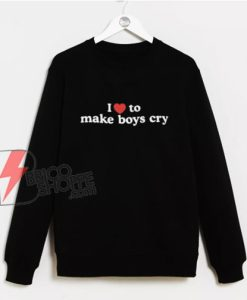 I-Love-To-Make-Boys-Cry-Sweatshirt---Funny-Sweatshirt