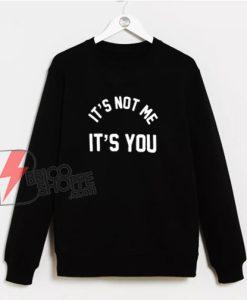 It's-Not-Me-It's-You-Sweatshirt---Funny-Sweatshirt