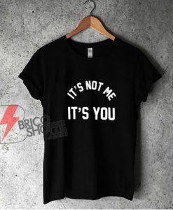 It's Not Me It's You T-Shirt - Funny Shirt
