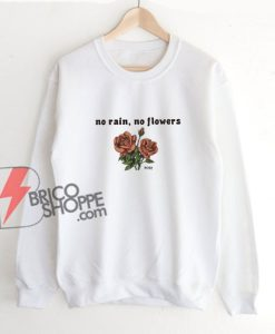 No Rain No Flowers Rose Sweatshirt - Funny Sweatshirt